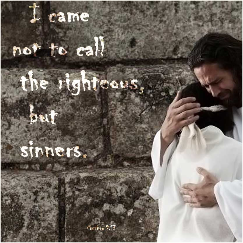 Bible Matthew 9:13 I came into the world not to save the righteous, but sinners.