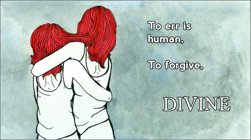 To err is human, to forgive, Divine.