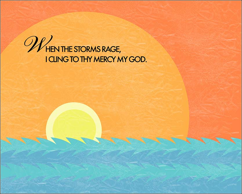 When the storms rage, I cling to thy mercy, O God.