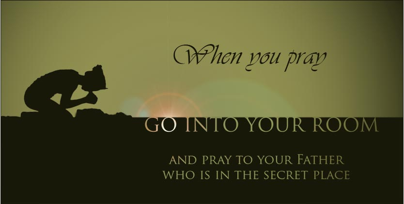 When you pray, go into your room and pray to your Father in secret, Matthew 6:6